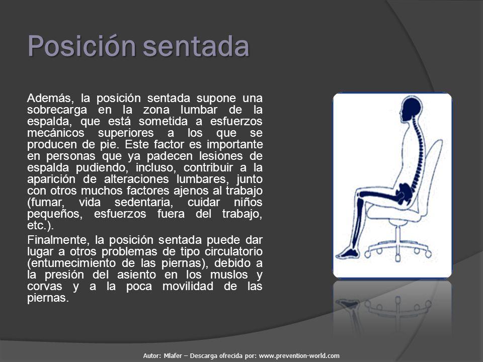 Autor: Mlafer – Descarga ofrecida por: www.prevention-world.com Posición sentada Además, la posición sentada supone una sobrecarga en la zona lumbar de la espalda, que está sometida a esfuerzos mecánicos superiores a los que se producen de pie.