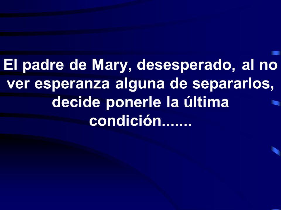 El padre de Mary, desesperado, al no ver esperanza alguna de separarlos, decide ponerle la última condición.......