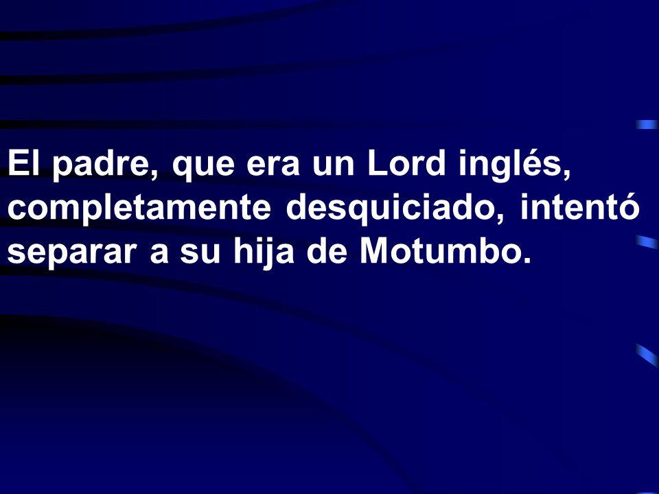 El padre, que era un Lord inglés, completamente desquiciado, intentó separar a su hija de Motumbo.