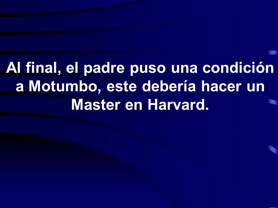 Al final, el padre puso una condición a Motumbo, este debería hacer un Master en Harvard.