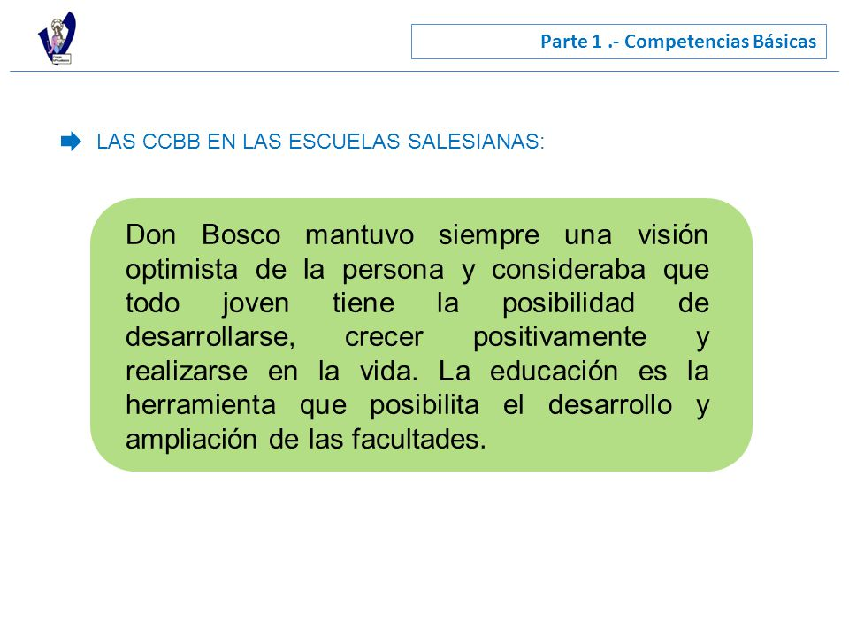 Parte 1.- Competencias Básicas LAS CCBB EN LAS ESCUELAS SALESIANAS: Don Bosco mantuvo siempre una visión optimista de la persona y consideraba que todo joven tiene la posibilidad de desarrollarse, crecer positivamente y realizarse en la vida.