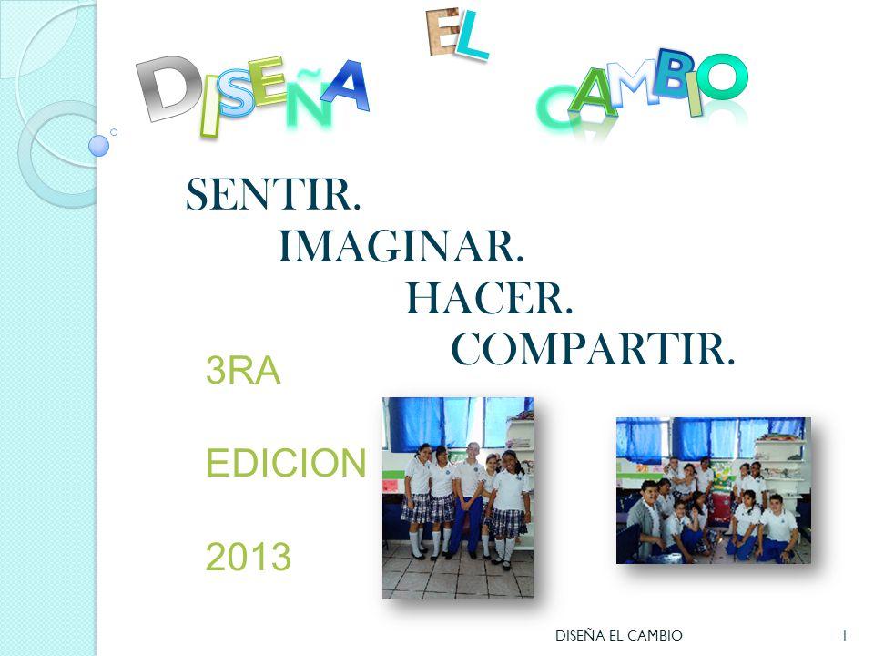 SENTIR. IMAGINAR. HACER. COMPARTIR. 3RA EDICION 2013 1DISEÑA EL CAMBIO
