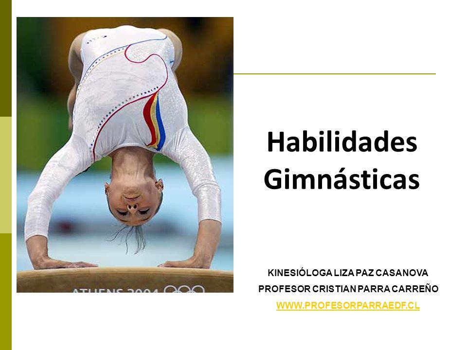 Habilidades Gimnásticas KINESIÓLOGA LIZA PAZ CASANOVA PROFESOR CRISTIAN PARRA CARREÑO WWW.PROFESORPARRAEDF.CL
