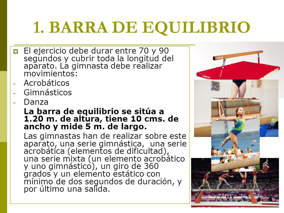 1. BARRA DE EQUILIBRIO  El ejercicio debe durar entre 70 y 90 segundos y cubrir toda la longitud del aparato. La gimnasta debe realizar movimientos:
