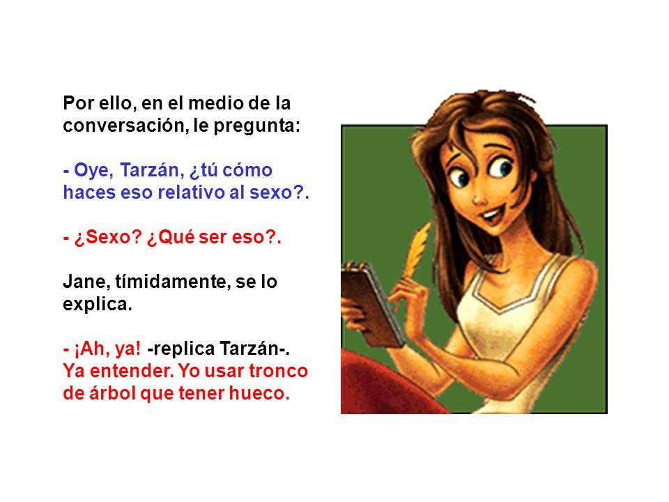Por ello, en el medio de la conversación, le pregunta: - Oye, Tarzán, ¿tú cómo haces eso relativo al sexo?. - ¿Sexo? ¿Qué ser eso?. Jane, tímidamente,