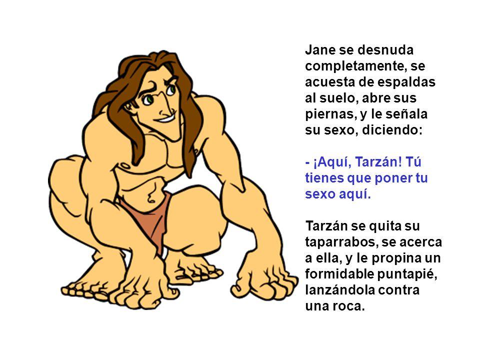 Jane se desnuda completamente, se acuesta de espaldas al suelo, abre sus piernas, y le señala su sexo, diciendo: - ¡Aquí, Tarzán! Tú tienes que poner