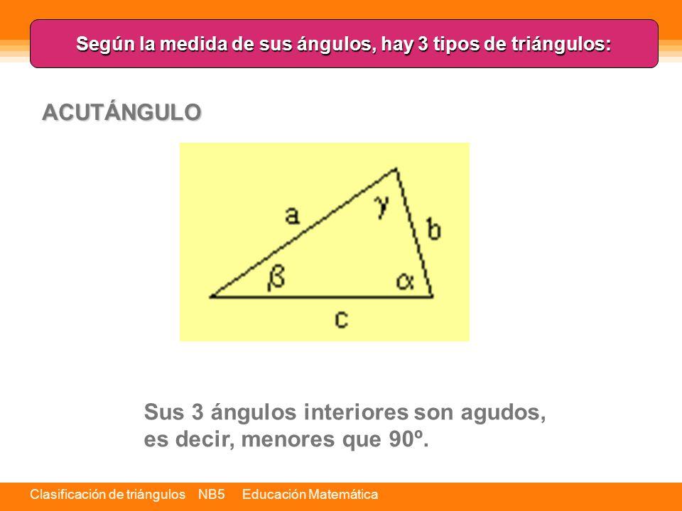 Clasificación de triángulos NB5 Educación Matemática Según la medida de sus ángulos, hay 3 tipos de triángulos: Sus 3 ángulos interiores son agudos, es decir, menores que 90º.