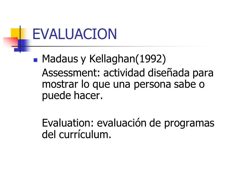 EVALUACION Madaus y Kellaghan(1992) Assessment: actividad diseñada para mostrar lo que una persona sabe o puede hacer. Evaluation: evaluación de progr