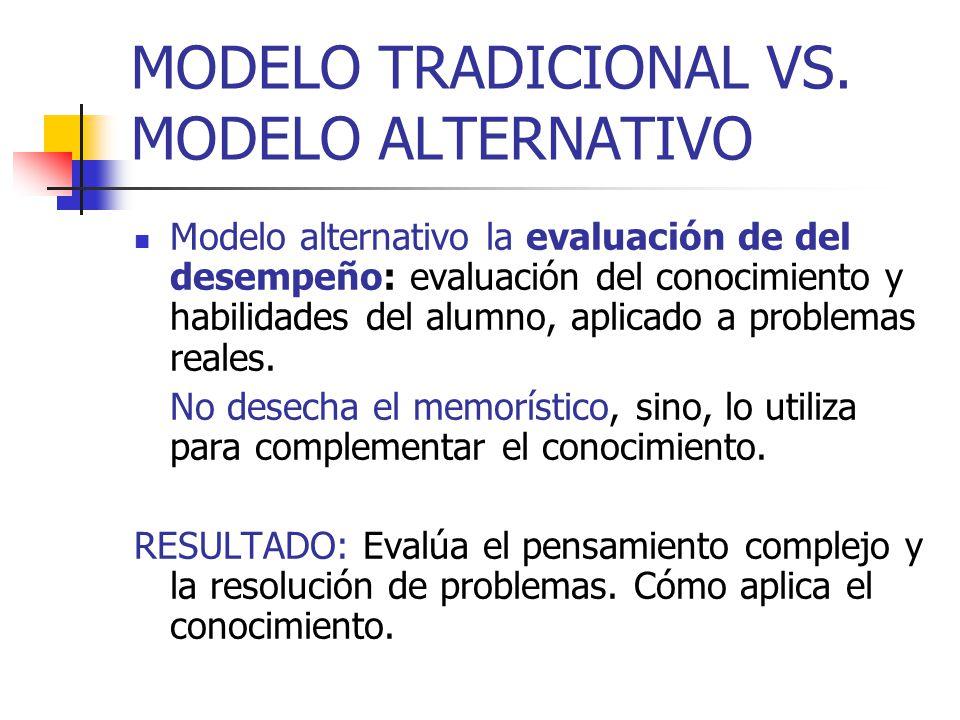 MODELO TRADICIONAL VS. MODELO ALTERNATIVO Modelo alternativo la evaluación de del desempeño: evaluación del conocimiento y habilidades del alumno, apl