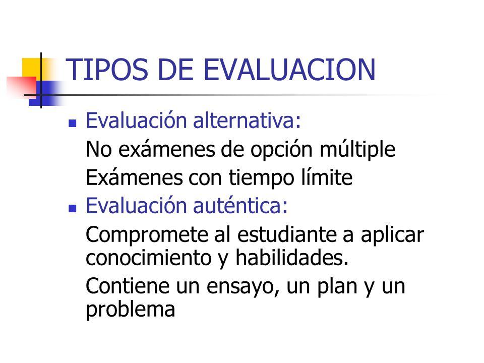 TIPOS DE EVALUACION Evaluación alternativa: No exámenes de opción múltiple Exámenes con tiempo límite Evaluación auténtica: Compromete al estudiante a