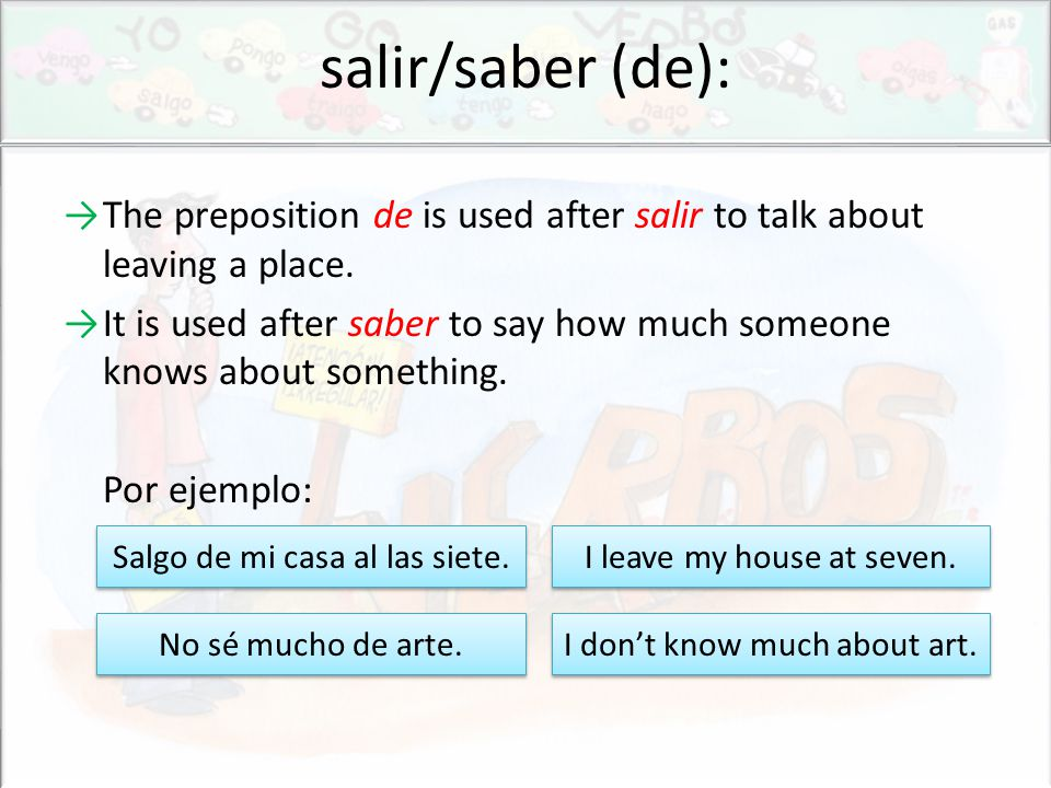 salir/saber (de): →The preposition de is used after salir to talk about leaving a place.
