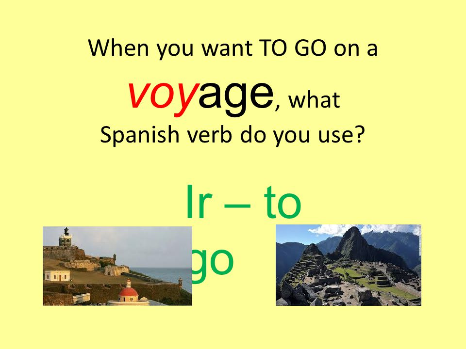When you want TO GO on a voyage, what Spanish verb do you use Ir – to go
