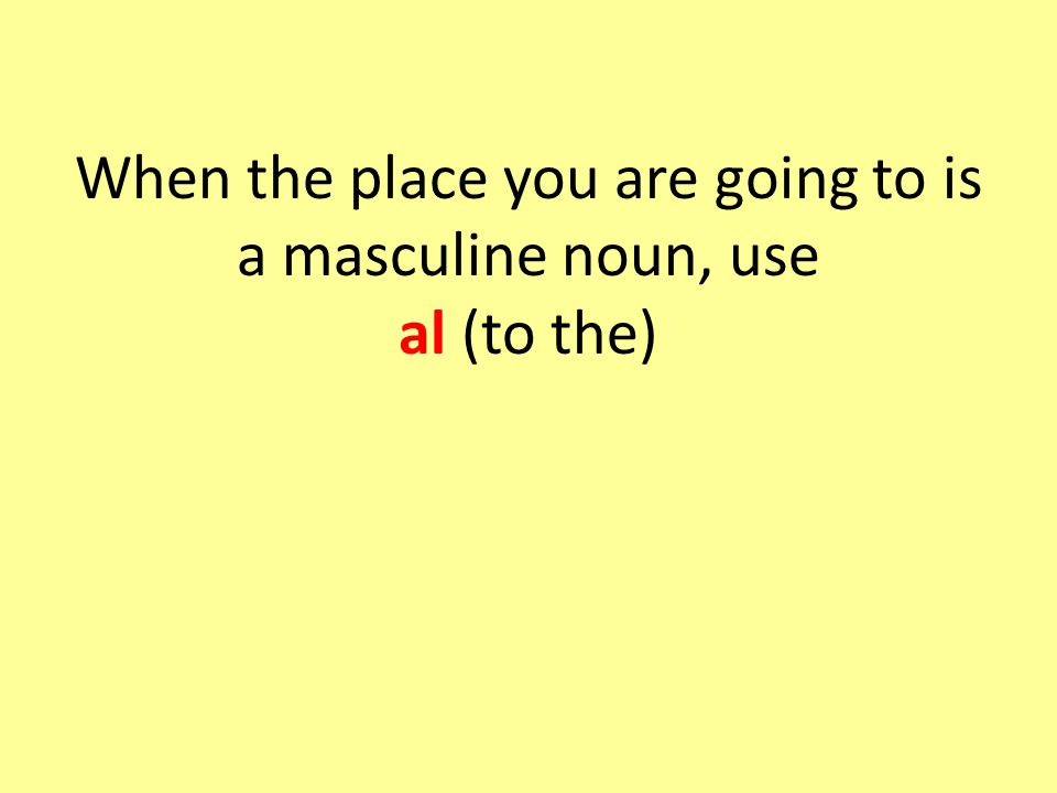When the place you are going to is a masculine noun, use al (to the)