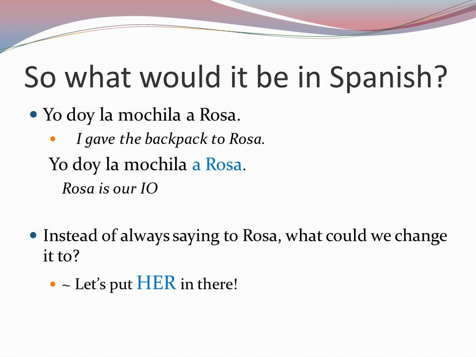So what would it be in Spanish. Yo doy la mochila a Rosa.