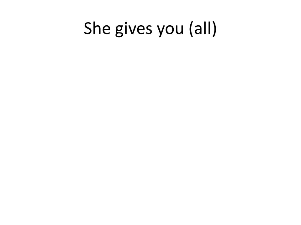She gives you (all)
