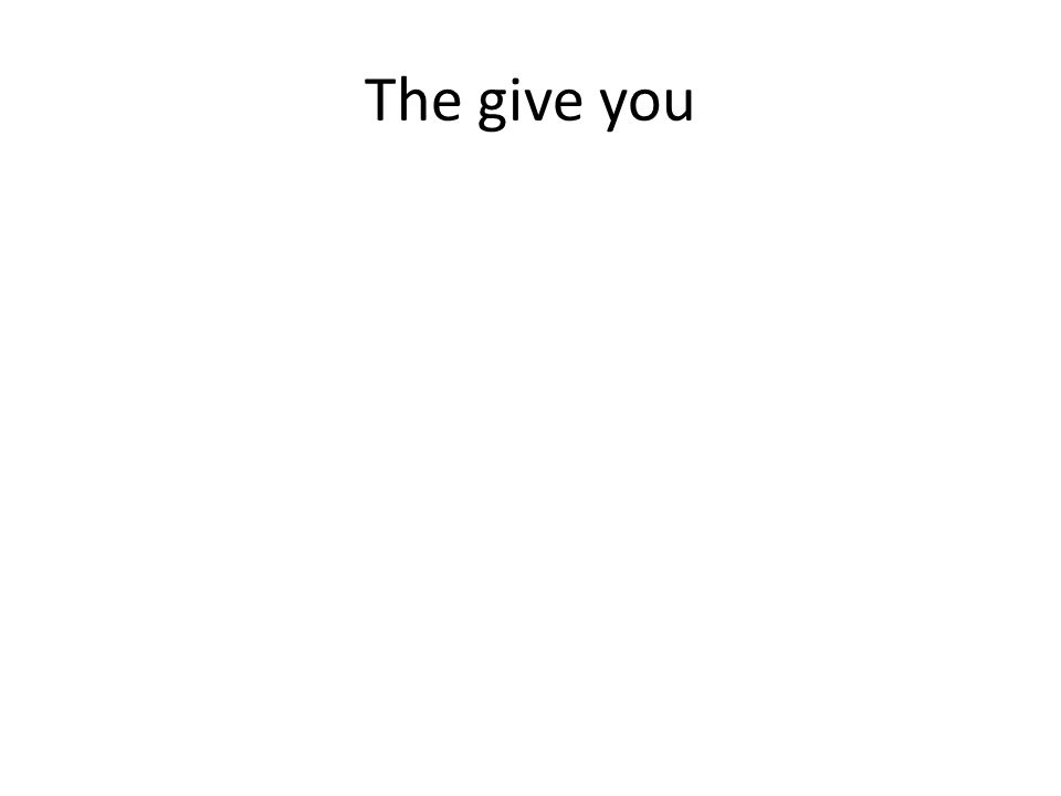 The give you