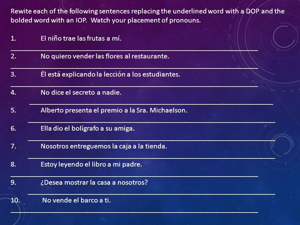 Rewite each of the following sentences replacing the underlined word with a DOP and the bolded word with an IOP.