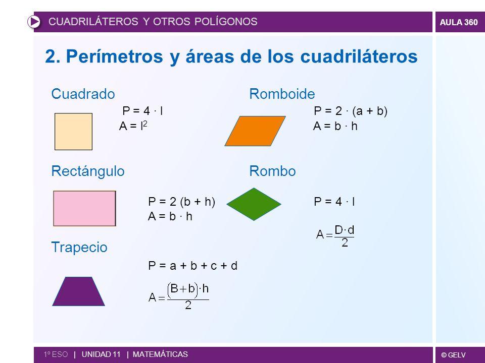 © GELV AULA 360 CUADRILÁTEROS Y OTROS POLÍGONOS 1º ESO   UNIDAD 11   MATEMÁTICAS Cuadrado Romboide P = 4 · l P = 2 · (a + b) A = l 2 A = b · h Rectángulo Rombo P = 2 (b + h) P = 4 · l A = b · h Trapecio P = a + b + c + d 2.