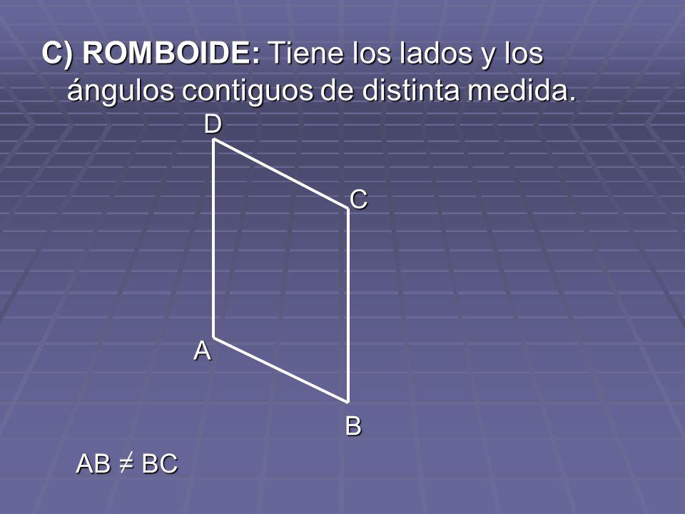 C) ROMBOIDE: Tiene los lados y los ángulos contiguos de distinta medida. A B C D AB = BC
