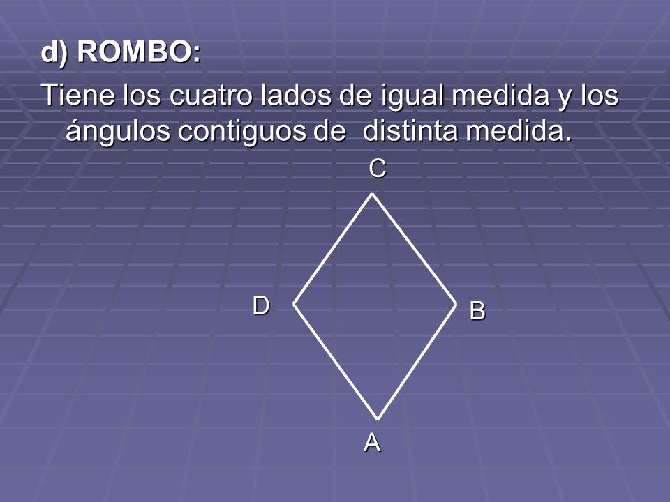 d) ROMBO: Tiene los cuatro lados de igual medida y los ángulos contiguos de distinta medida. A B C D