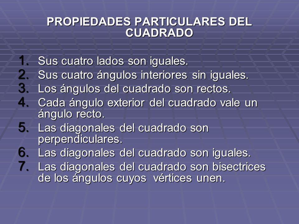 PROPIEDADES PARTICULARES DEL CUADRADO 1. Sus cuatro lados son iguales. 2. Sus cuatro ángulos interiores sin iguales. 3. Los ángulos del cuadrado son r
