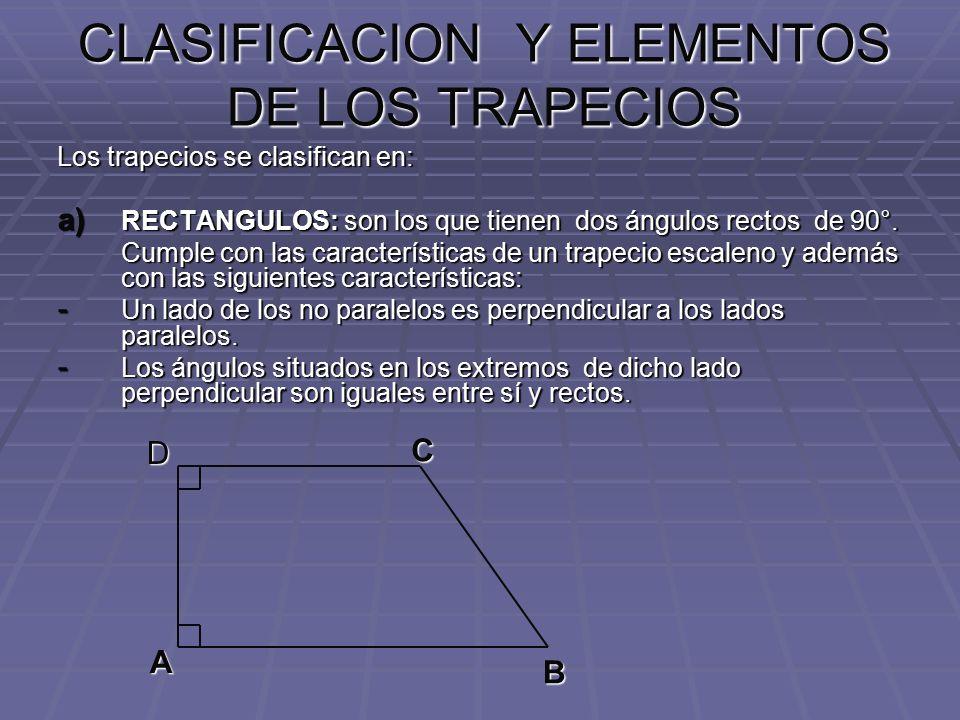 CLASIFICACION Y ELEMENTOS DE LOS TRAPECIOS Los trapecios se clasifican en: a) RECTANGULOS: son los que tienen dos ángulos rectos de 90°. Cumple con la