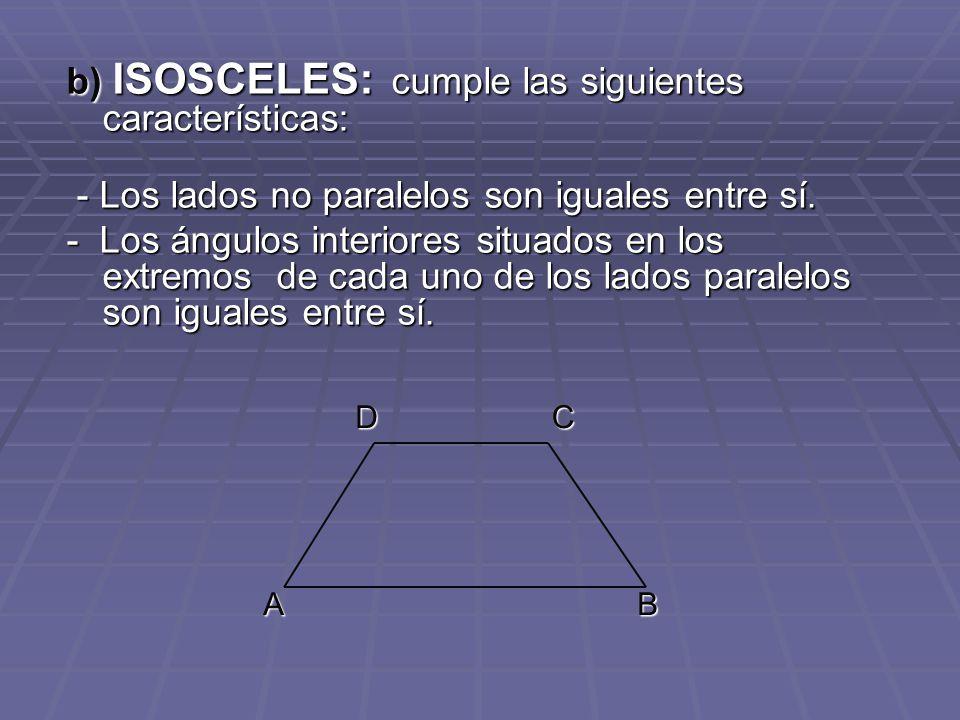 b) ISOSCELES: cumple las siguientes características: - Los lados no paralelos son iguales entre sí. - Los lados no paralelos son iguales entre sí. - L
