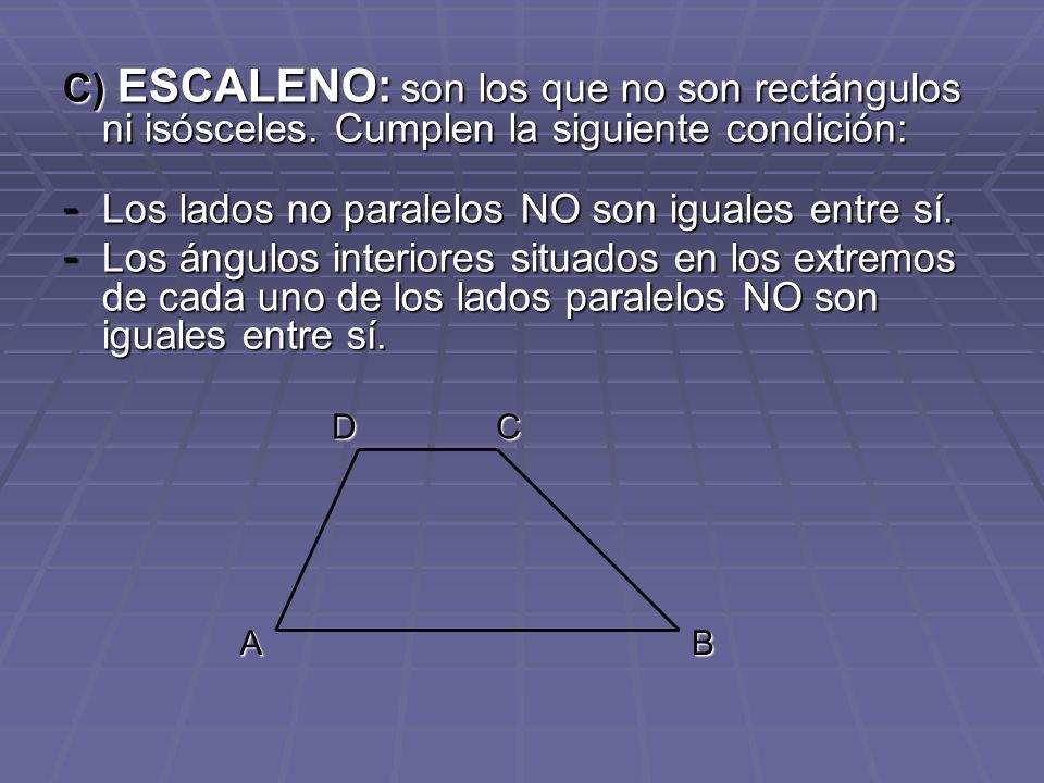 C) ESCALENO: son los que no son rectángulos ni isósceles. Cumplen la siguiente condición: - Los lados no paralelos NO son iguales entre sí. - Los ángu