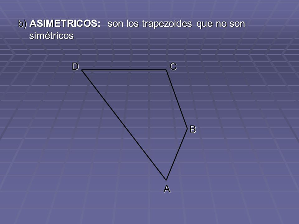 b) ASIMETRICOS: son los trapezoides que no son simétricos A B CD