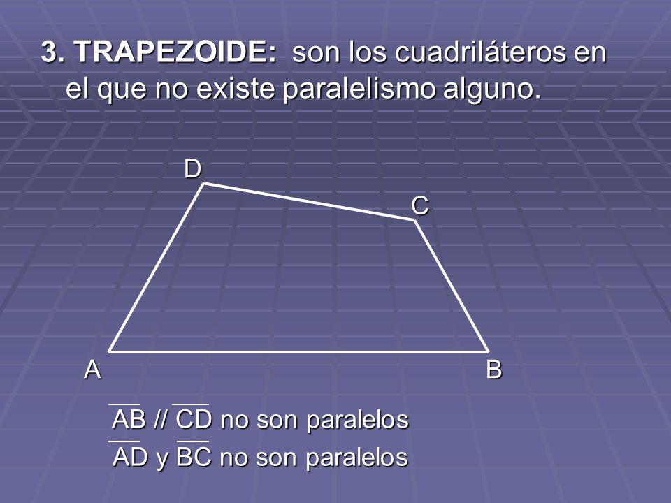 3. TRAPEZOIDE: son los cuadriláteros en el que no existe paralelismo alguno. AB C D AB // CD no son paralelos AD y BC no son paralelos