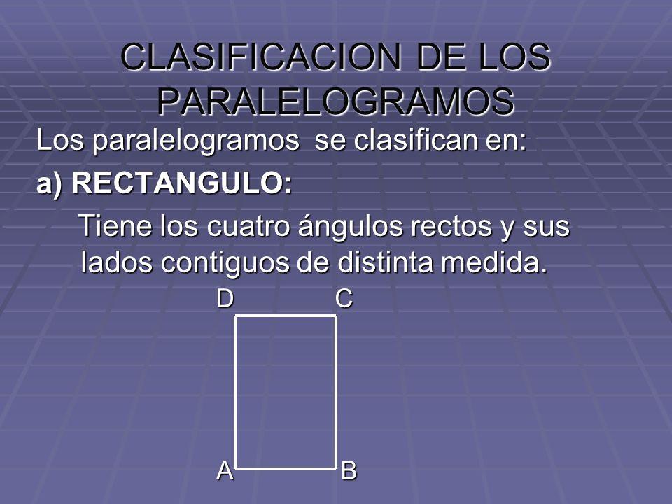 CLASIFICACION DE LOS PARALELOGRAMOS Los paralelogramos se clasifican en: a) RECTANGULO: Tiene los cuatro ángulos rectos y sus lados contiguos de disti