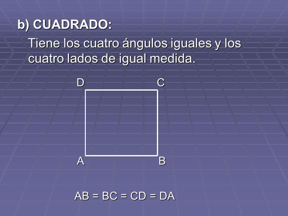 b) CUADRADO: Tiene los cuatro ángulos iguales y los cuatro lados de igual medida. Tiene los cuatro ángulos iguales y los cuatro lados de igual medida.