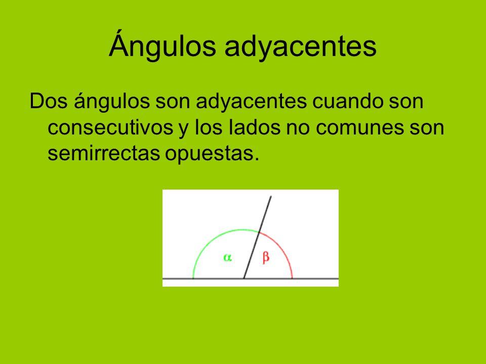 Ángulos adyacentes Dos ángulos son adyacentes cuando son consecutivos y los lados no comunes son semirrectas opuestas.