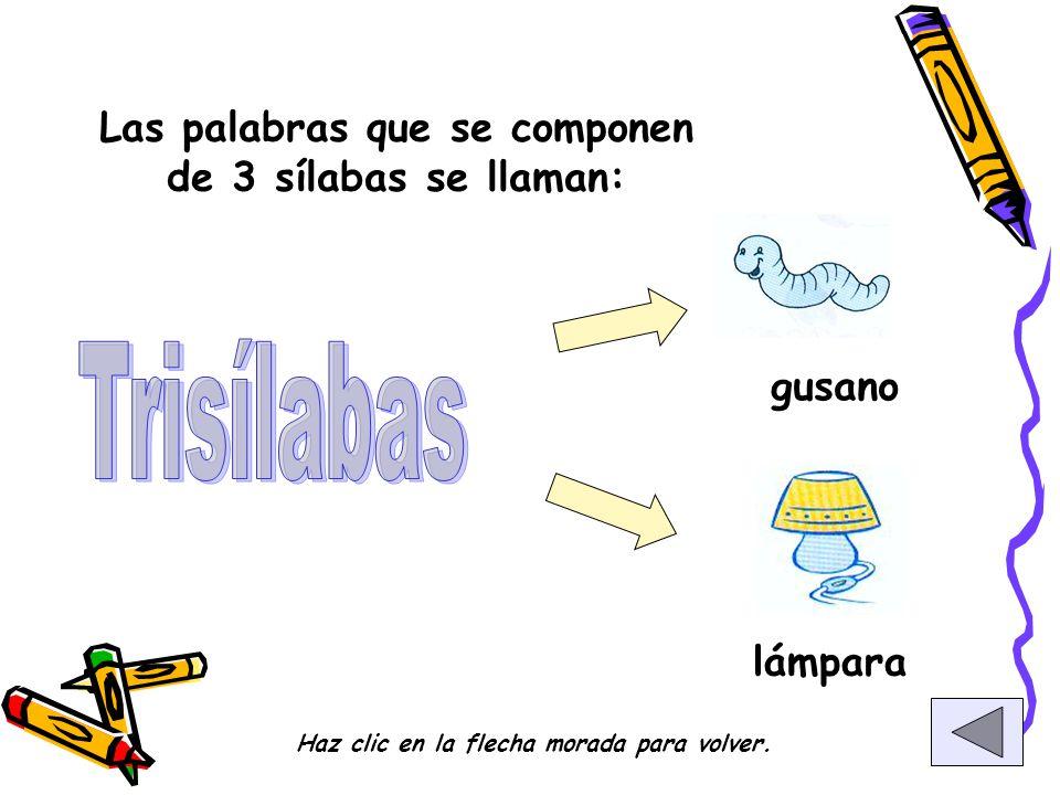 Las palabras que se componen de 3 sílabas se llaman: gusano lámpara Haz clic en la flecha morada para volver.