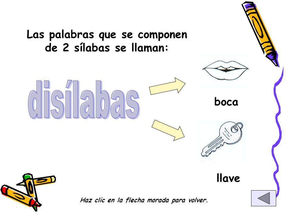 Las palabras que se componen de 2 sílabas se llaman: boca llave Haz clic en la flecha morada para volver.