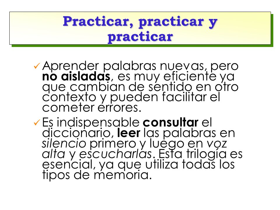 Practicar, practicar y practicar Aprender palabras nuevas, pero no aisladas, es muy eficiente ya que cambian de sentido en otro contexto y pueden facilitar el cometer errores.
