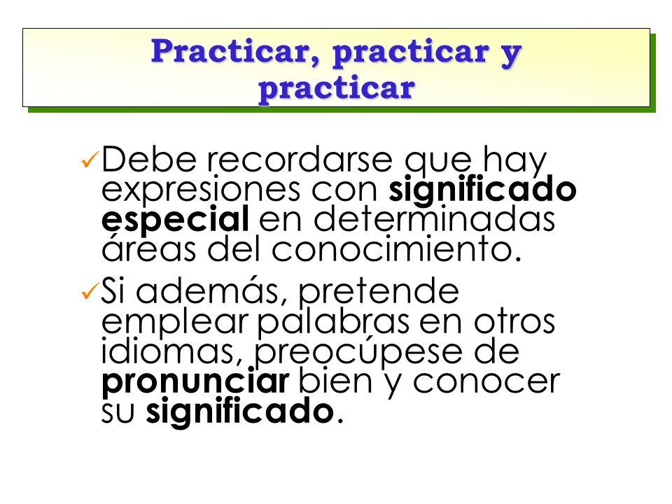 Practicar, practicar y practicar Debe recordarse que hay expresiones con significado especial en determinadas áreas del conocimiento. Si además, prete
