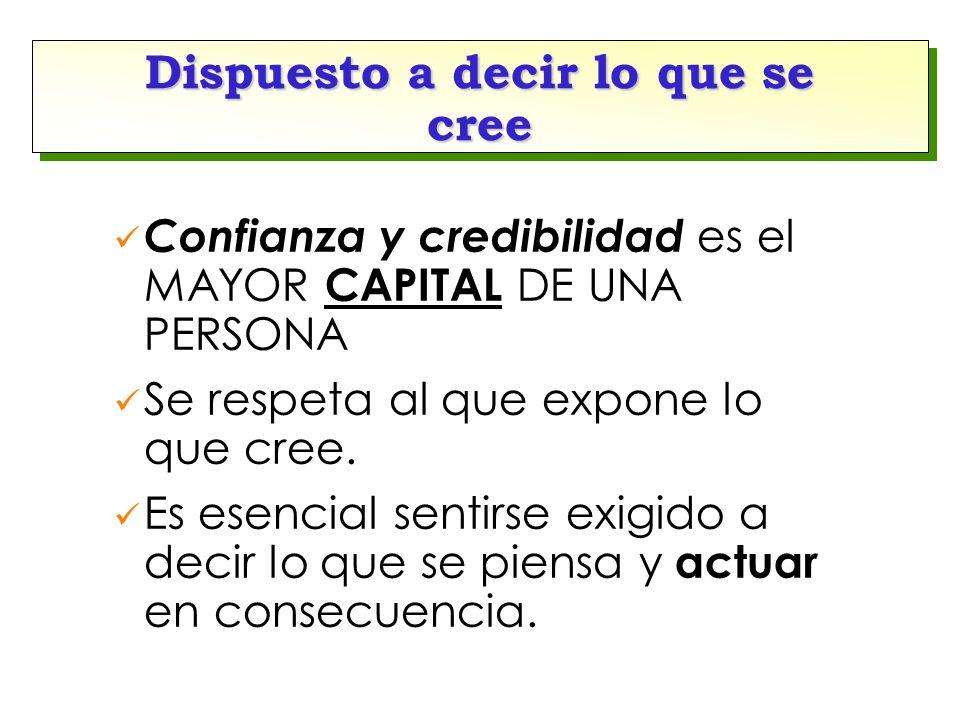 Dispuesto a decir lo que se cree Confianza y credibilidad es el MAYOR CAPITAL DE UNA PERSONA Se respeta al que expone lo que cree.
