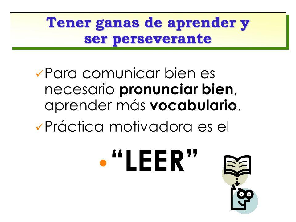 """Tener ganas de aprender y ser perseverante Para comunicar bien es necesario pronunciar bien, aprender más vocabulario. Práctica motivadora es el """"LEER"""