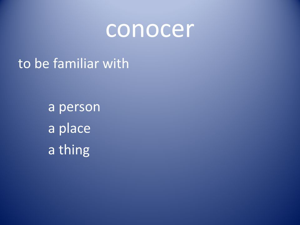 conocer to be familiar with a person a place a thing