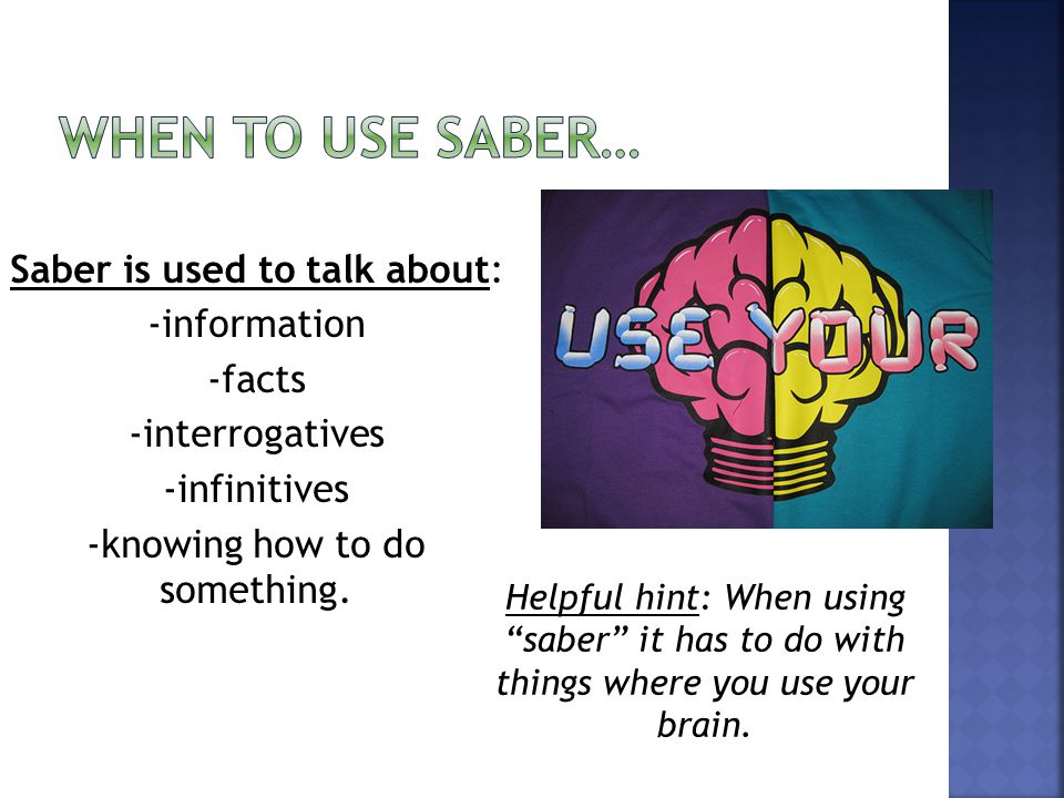 Saber is used to talk about: -information -facts -interrogatives -infinitives -knowing how to do something.