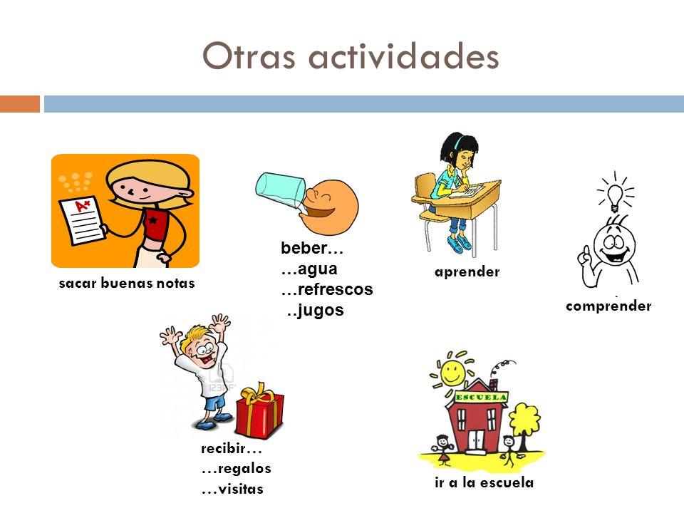 Otras actividades sacar buenas notas beber… …agua …refrescos …jugos aprender comprender recibir… …regalos …visitas ir a la escuela
