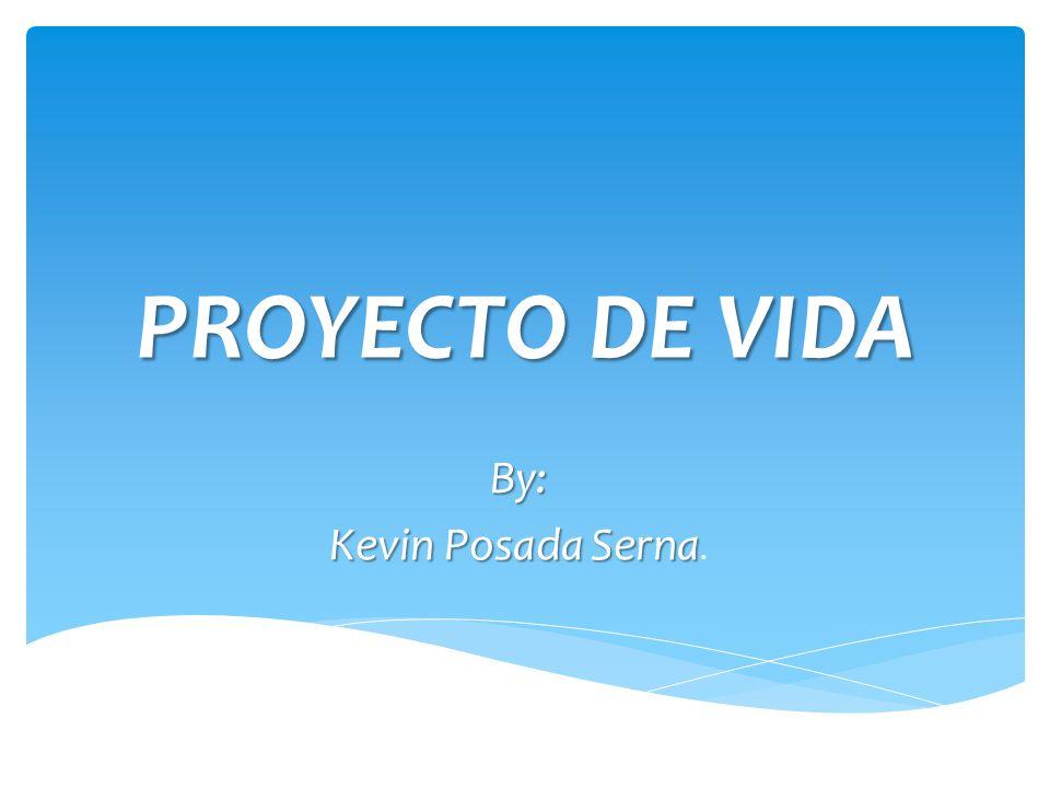 PROYECTO DE VIDA By: Kevin Posada Serna Kevin Posada Serna.
