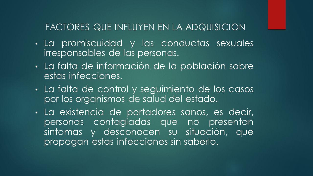 FACTORES QUE INFLUYEN EN LA ADQUISICION La promiscuidad y las conductas sexuales irresponsables de las personas.