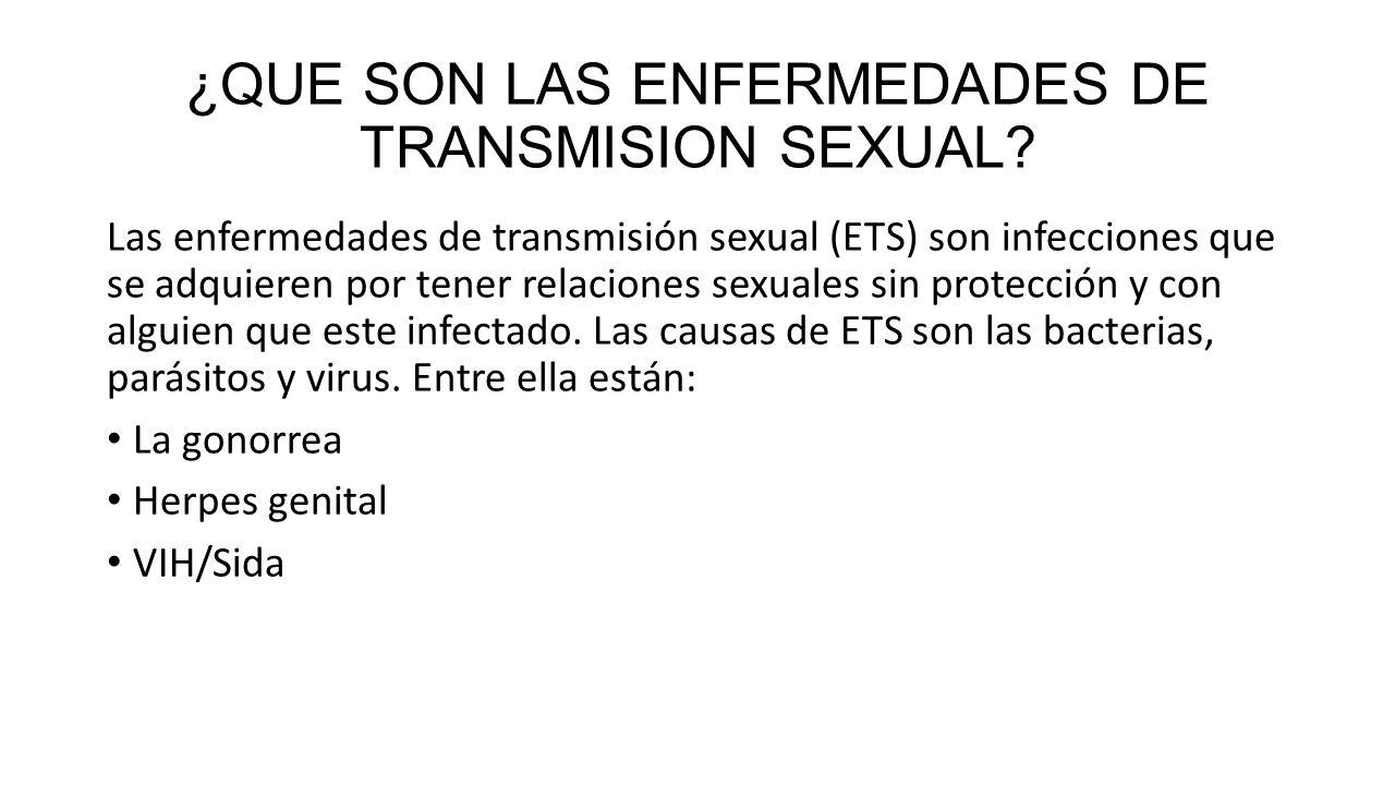 ¿QUE SON LAS ENFERMEDADES DE TRANSMISION SEXUAL? Las enfermedades de transmisión sexual (ETS) son infecciones que se adquieren por tener relaciones se