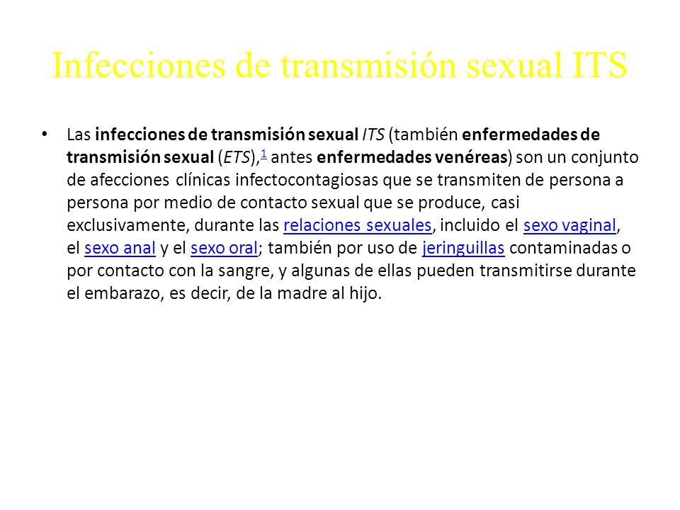 Infecciones de transmisión sexual ITS Las infecciones de transmisión sexual ITS (también enfermedades de transmisión sexual (ETS), 1 antes enfermedades venéreas) son un conjunto de afecciones clínicas infectocontagiosas que se transmiten de persona a persona por medio de contacto sexual que se produce, casi exclusivamente, durante las relaciones sexuales, incluido el sexo vaginal, el sexo anal y el sexo oral; también por uso de jeringuillas contaminadas o por contacto con la sangre, y algunas de ellas pueden transmitirse durante el embarazo, es decir, de la madre al hijo.