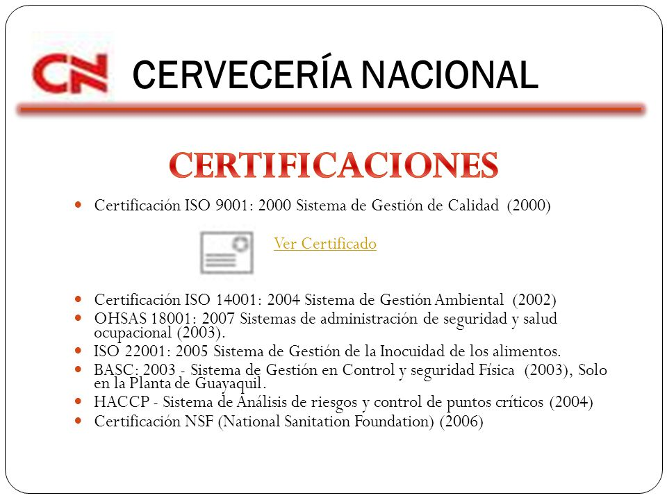 CERVECERÍA NACIONAL Certificación ISO 9001: 2000 Sistema de Gestión de Calidad (2000) Ver Certificado Certificación ISO 14001: 2004 Sistema de Gestión Ambiental (2002) OHSAS 18001: 2007 Sistemas de administración de seguridad y salud ocupacional (2003).