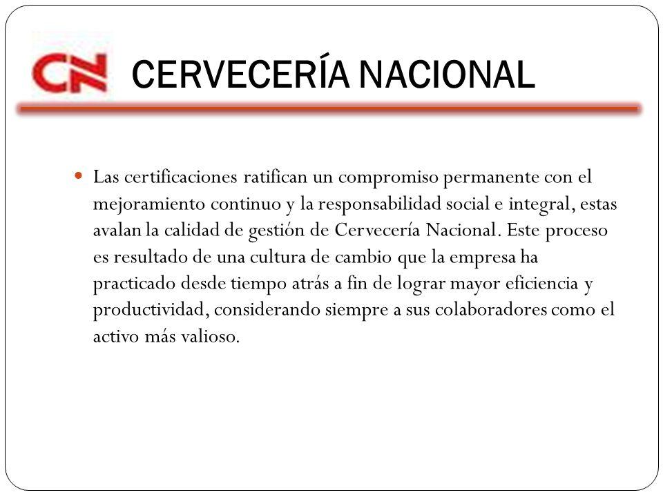 CERVECERÍA NACIONAL Las certificaciones ratifican un compromiso permanente con el mejoramiento continuo y la responsabilidad social e integral, estas avalan la calidad de gestión de Cervecería Nacional.
