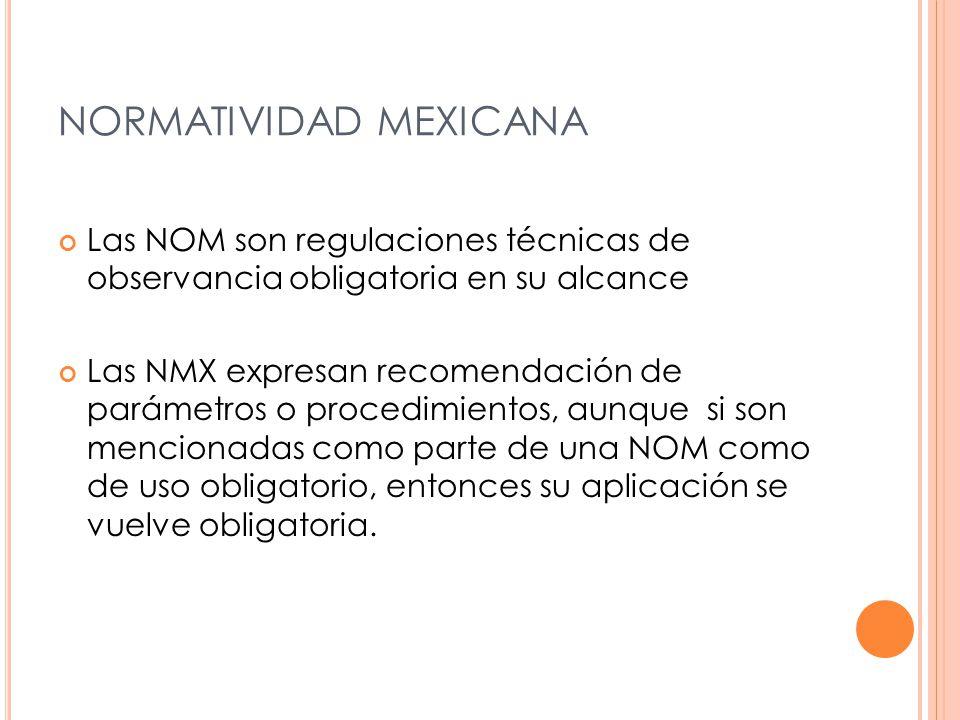 NORMATIVIDAD MEXICANA Las NOM son regulaciones técnicas de observancia obligatoria en su alcance Las NMX expresan recomendación de parámetros o procedimientos, aunque si son mencionadas como parte de una NOM como de uso obligatorio, entonces su aplicación se vuelve obligatoria.