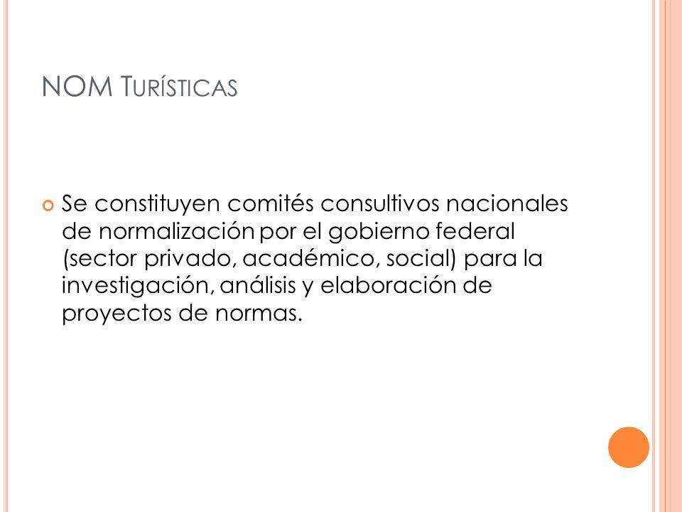 NOM T URÍSTICAS Se constituyen comités consultivos nacionales de normalización por el gobierno federal (sector privado, académico, social) para la investigación, análisis y elaboración de proyectos de normas.